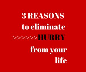 3 Reasons to Eliminate Hurry from Your Life