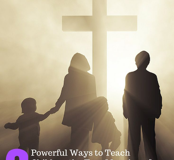 6 Powerful Ways to Teach Children the True Meaning of Easter