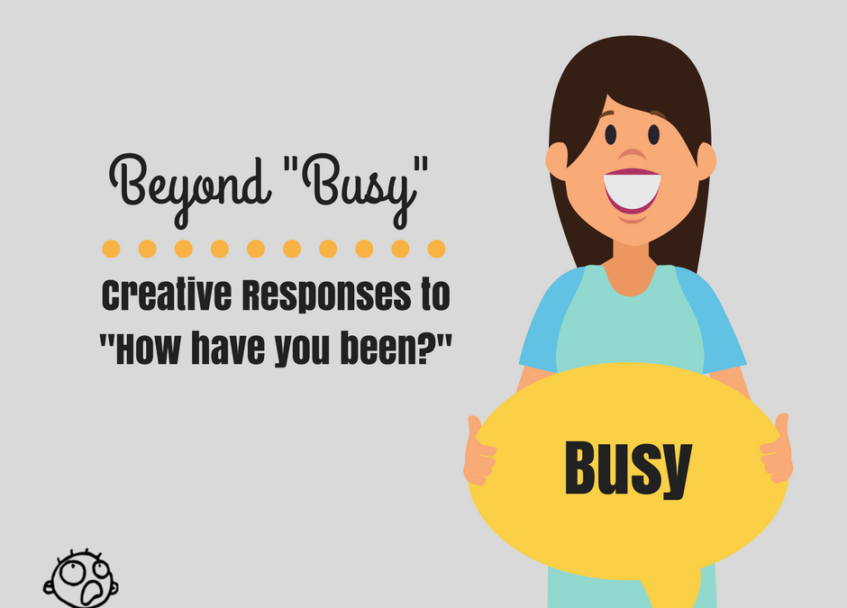 "Beyond Busy: Creative Responses to ""How Have You Been?"""