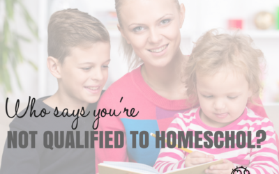 Who Says You're Not Qualified to Homeschool?
